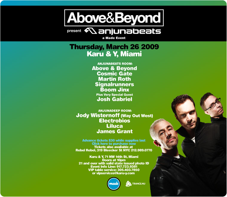Made Event and Above & Beyond present Anjunabeats. Thursday, March 26 2009. Karu & Y, Miami. Anjunabeats Room: Above & Beyond, Cosmic Gate, Signalrunners, Boom Jinx, Plus Very Special Guest Josh Gabriel. Anjunadeep Room: Jody Wisternoff (Way Out West) Electrobios, Liluca, James Grant. Karu & Y, 71 NW 14th St, Miami. Doors at 10pm. 21 and over with valid state issued photo ID. Event Info Line: 917-723-9381. VIP table service: 305.403.7850 or email vipservices@karu-y.com